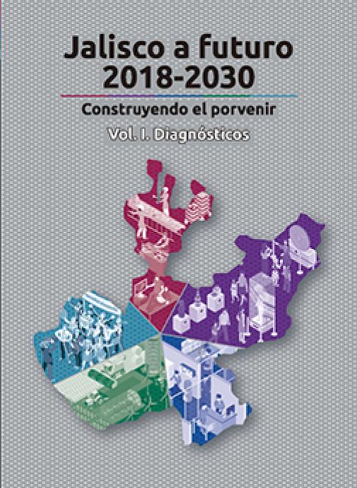 Jalisco a futuro 2018-2030 – Contruyendo el porvenir. Vol 1: Diagnosticos
