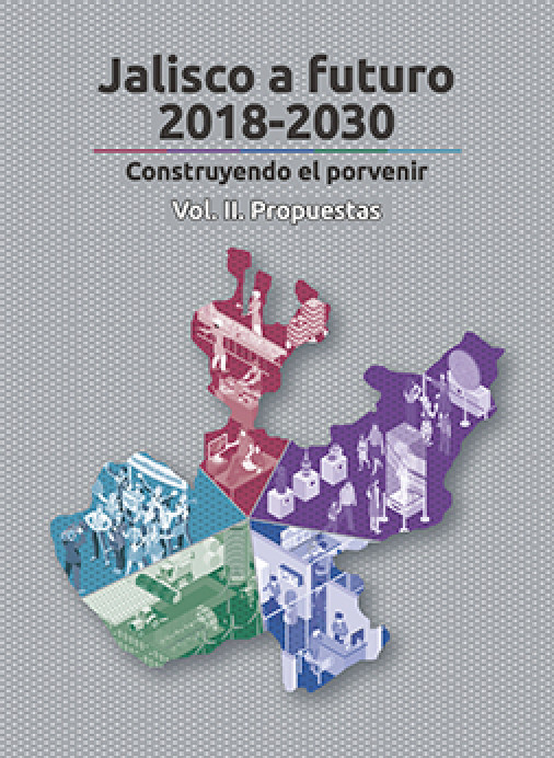 Jalisco a futuro 2018-2030 – Contruyendo el porvenir. Vol 2: Propuestas