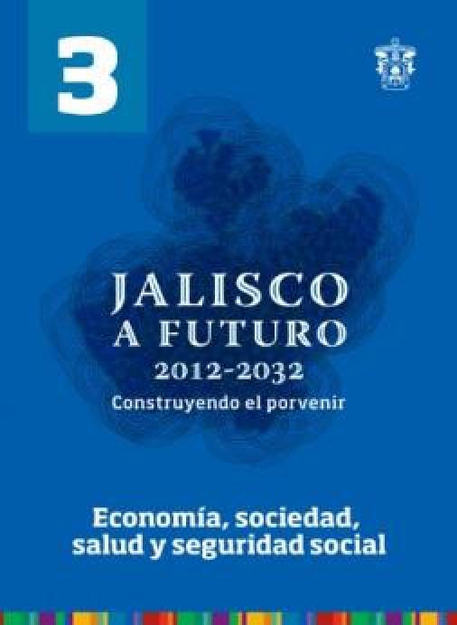 Tomo 3. Economía, sociedad, salud y seguridad social (Jalisco a futuro 2012-2032. Construyendo el porvenir)