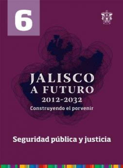 Tomo 6 · Seguridad pública y justicia (Jalisco a futuro 2012-2032. Construyendo el porvenir)