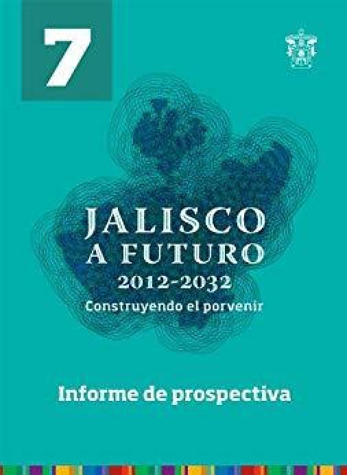 Tomo 7. Informe de prospectiva (Jalisco a futuro 2012-2032. Construyendo el porvenir)